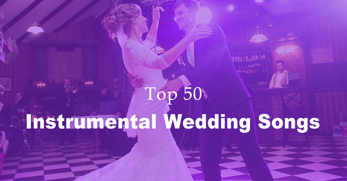 Best 50 Instrumental Wedding Songs Ever (Newly Updated)